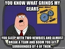 YOU KNOW WHAT REALLY GRIND MY GEARS - You know what grinds my gears You sleep with two newbies and almost break a team and Boom you get surrounded by 4 of them...