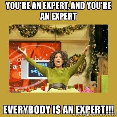 Oprah You get a - you're an expert, and you're an expert everybody is an expert!!!