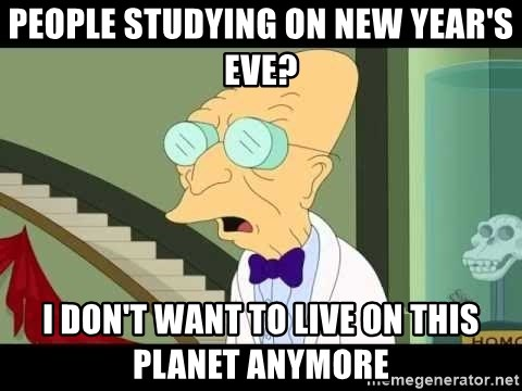 I dont want to live on this planet - people studying on new year's eve? i don't want to live on this planet anymore