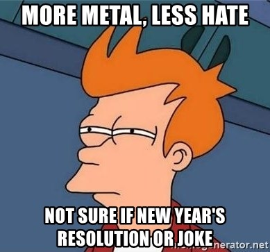 Unsure Fry (Inverted and narrow) - more metal, Less hate not sure if New year's resolution or joke