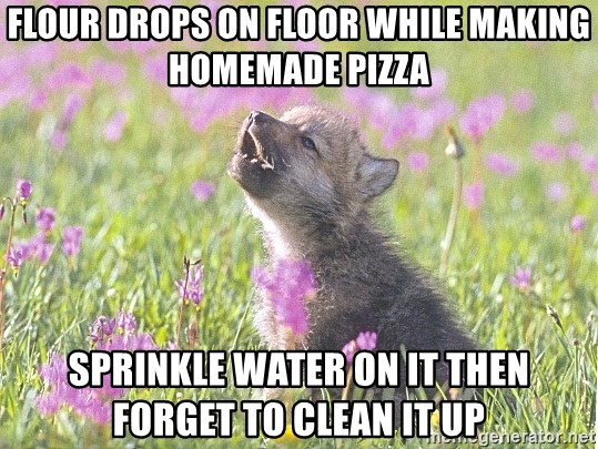 Baby Insanity Wolf - flour drops on floor while making homemade pizza sprinkle water on it then forget to clean it up