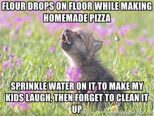 Baby Insanity Wolf - flour drops on floor while making homemade pizza sprinkle water on it to make my kids laugh, then forget to clean it up