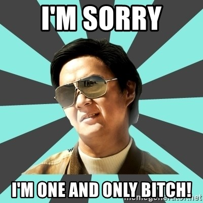 mr chow - I'm sorry i'm one and only bitch!