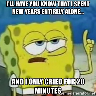 I only cried for 20 minute - I'll have you know that i spent new years entirely alone... And I only cried for 20 minutes