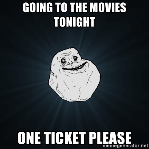 Forever Alone - Going to the movies tonight one ticket please