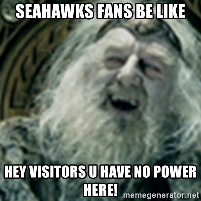 you have no power here - seahawks fans be like hey visitors u have no power here!