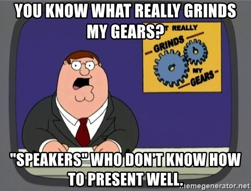 """What really grinds my gears - you know what really grinds my gears? """"Speakers"""" who don't know how to present well."""