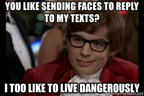 I too like to live dangerously - you like sending faces to reply to my texts?