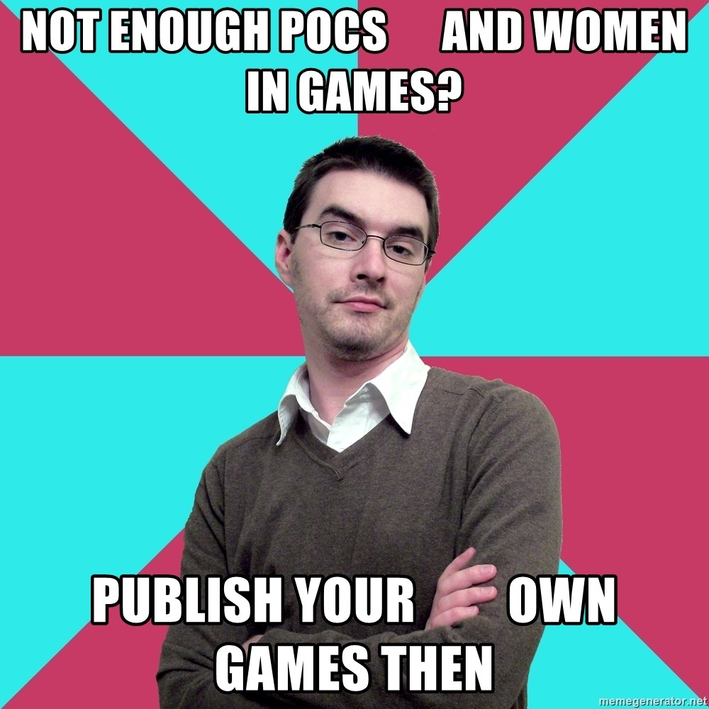 Privilege Denying Dude - not enough pocs      and women in games? publish your         own games then