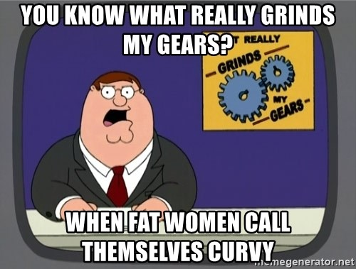 What really grinds my gears - You know what really grinds my gears? when fat women call themselves curvy