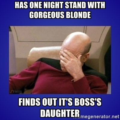 Picard facepalm  - Has one night stand with gorgeous blonde Finds out it's boss's daughter