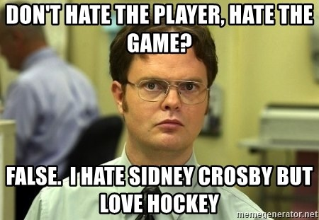 Dwight Schrute - don't hate the player, hate the game? false.  I hate sidney crosby but love hockey