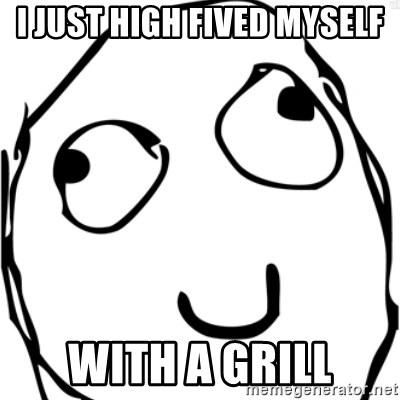 Derp meme - I just high fived myself with a grill