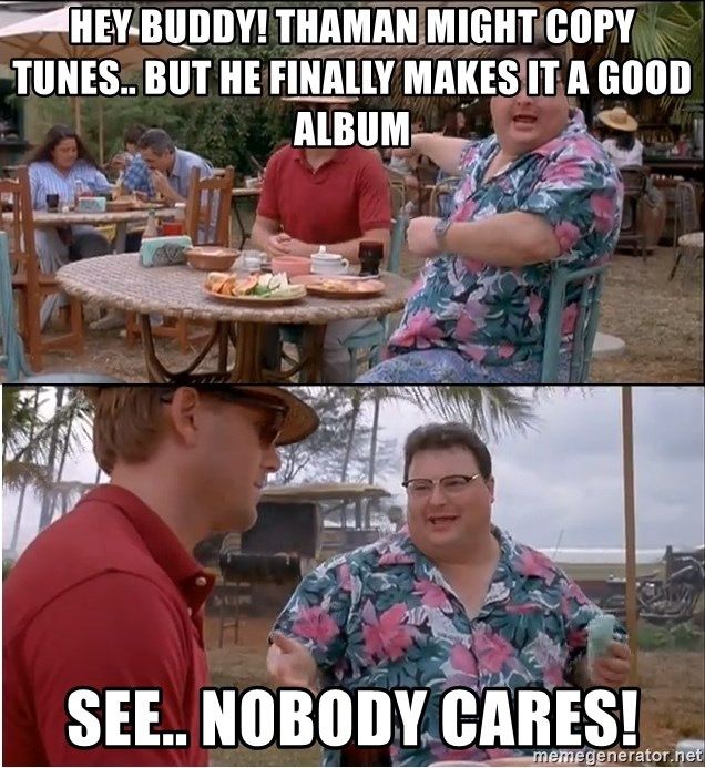 See? Nobody Cares - Hey buddy! thaman might copy tunes.. but he finally makes it a good album see.. Nobody cares!