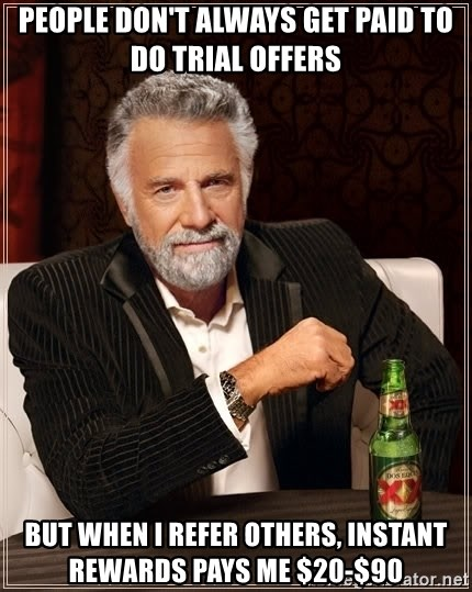 The Most Interesting Man In The World - people don't always get paid to do trial offers but when I refer others, instant rewards pays me $20-$90