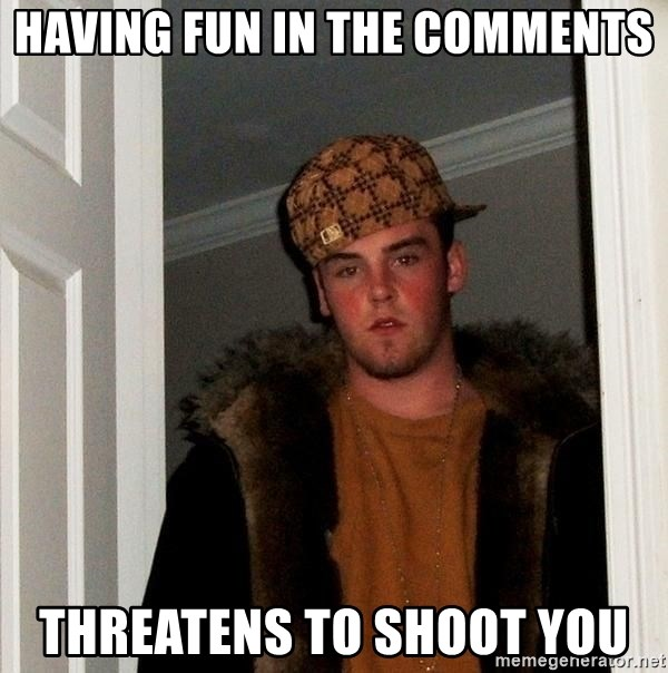 Scumbag Steve - having fun in the comments threatens to shoot you