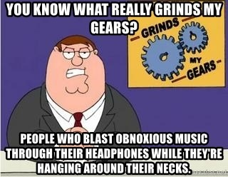 Grinds My Gears Peter Griffin - you know what really grinds my gears? people who blast obnoxious music through their headphones while they're hanging around their necks.