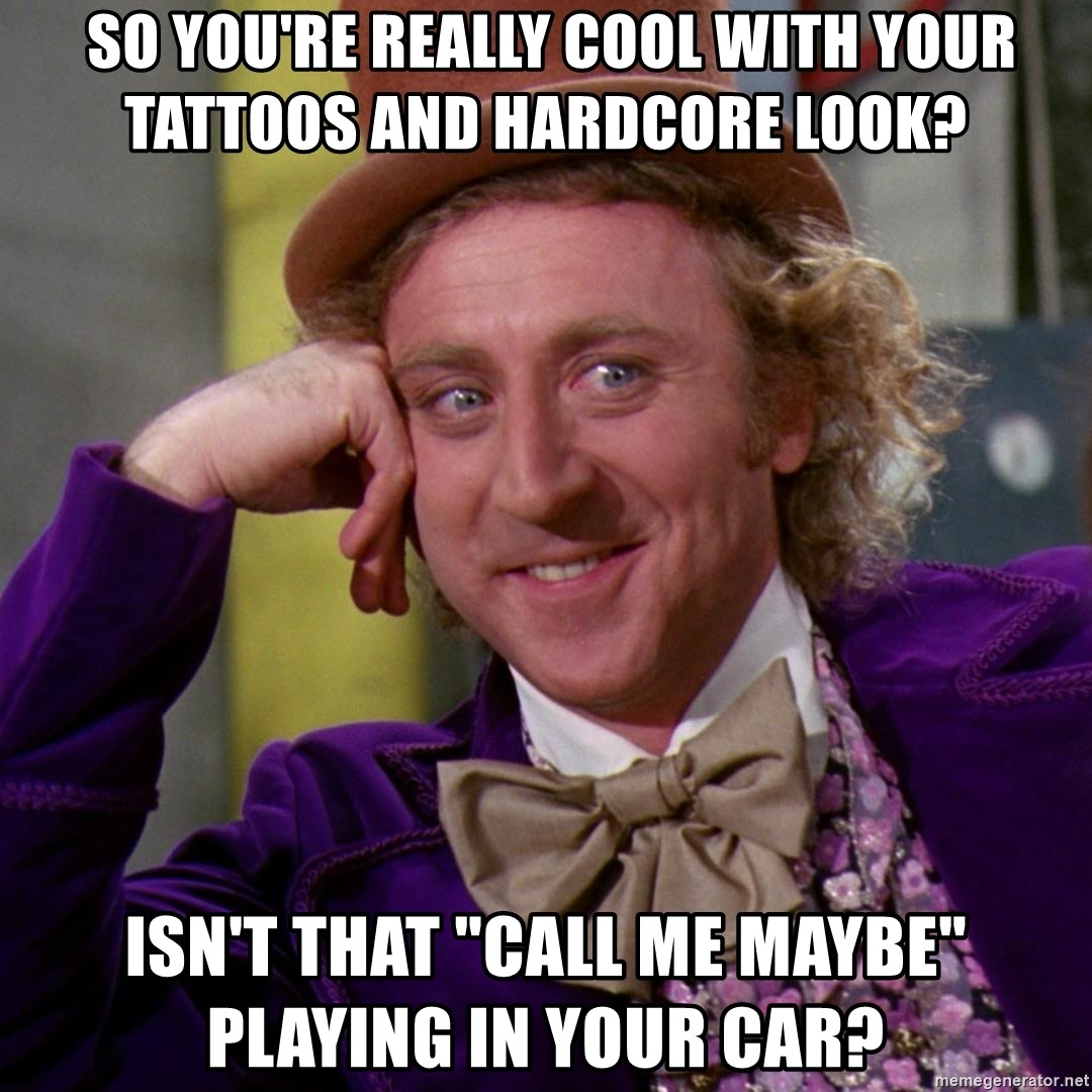 "Willy Wonka -  so you're really cool with your tattoos and hardcore look? ISN't that ""call me maybe"" playing in your car?"