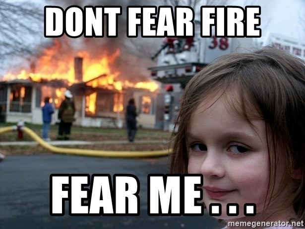 Disaster Girl - Dont fear Fire Fear ME . . .