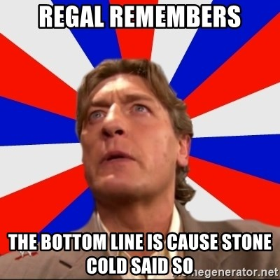 Regal Remembers - Regal remembers the BOTTOM LINE IS CAUSE STONE COLD SAID SO