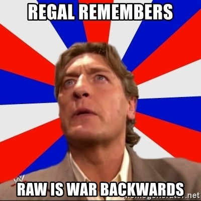 Regal Remembers - REGAL REMEMBERS RAW IS WAR backwards