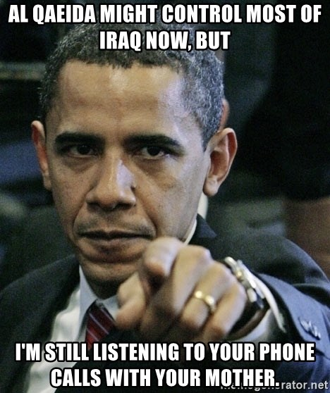 Pissed off Obama - al qaeida might control most of iraq now, but i'm still listening to your phone calls with your mother.