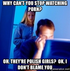 why cant you stop watching porn oh theyre polish girls ok i dont blame you why can't you stop watching porn? oh, they're polish girls? ok, i