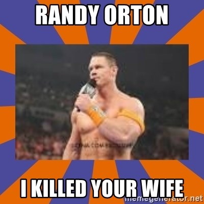 John cena be like you got a big ass dick - Randy Orton  i killed your wife