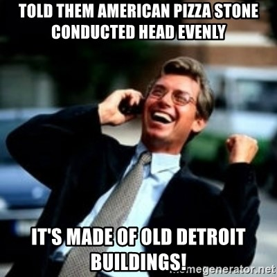 HaHa! Business! Guy! - Told them american pizza stone conducted head evenly it's made of old detroit buildings!