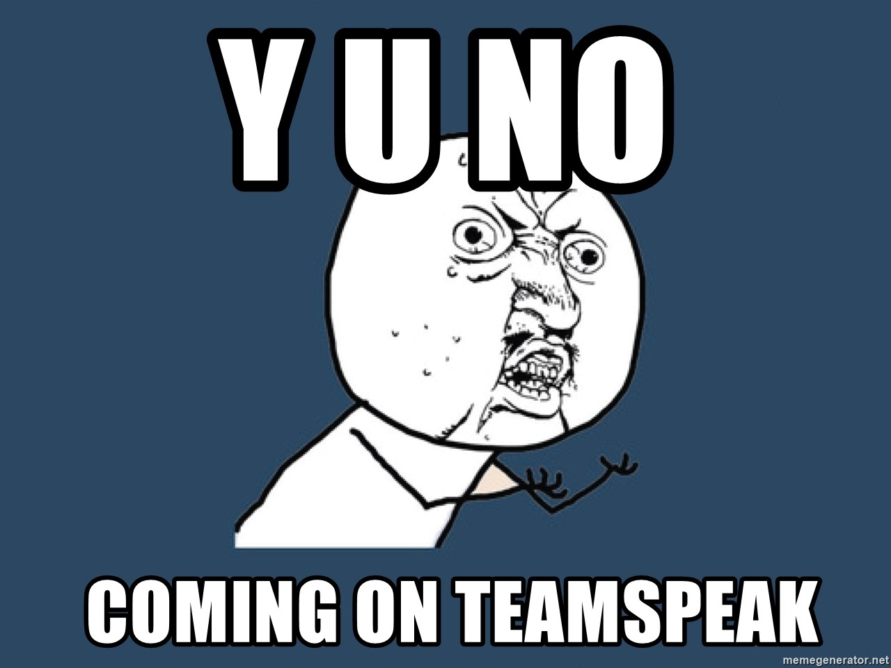 Y U No - Y U NO  coming on teamspeak