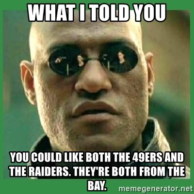 Matrix Morpheus - What i told you you could like both the 49ers and the raiders. they're both from the bay.