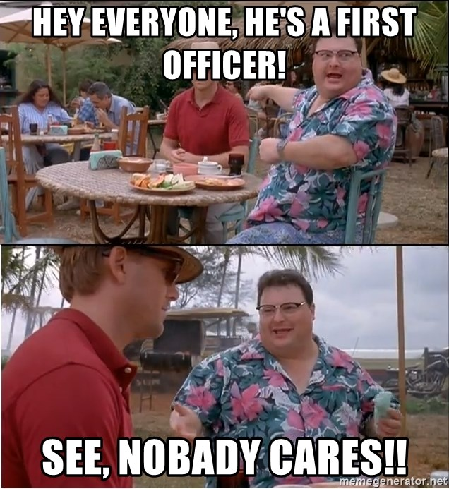 See? Nobody Cares - hey everyone, he's a first officer! see, nobady cares!!
