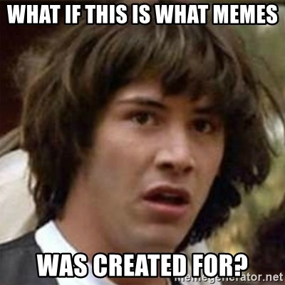 what if meme - what if this is what memes was created for?