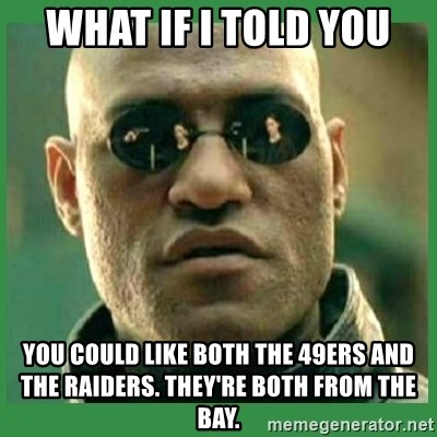 Matrix Morpheus - what if i told you you could like both the 49ers and the raiders. they're both from the bay.