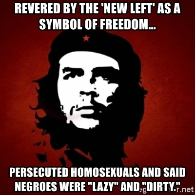 """Che Guevara Meme - revered by the 'new left' as a symbol of freedom... persecuted homosexuals and said negroes were """"lazy"""" and """"dirty."""""""