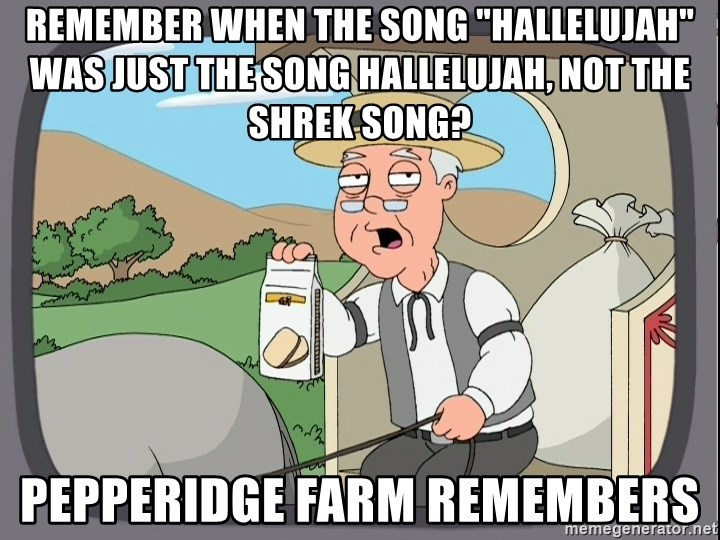 "Pepperidge Farm Remembers Meme - Remember when the song ""Hallelujah"" was just the song Hallelujah, not the shrek song? Pepperidge farm remembers"