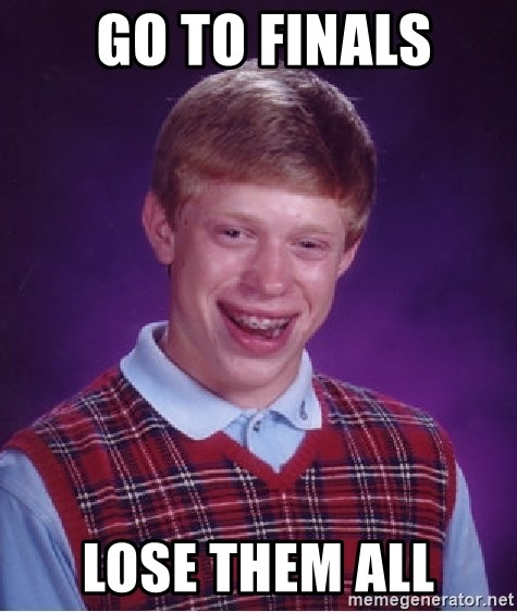 Bad Luck Brian -  Go to finals lose them all