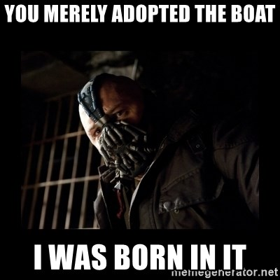 Bane Meme - you merely adopted the boat i was born in it