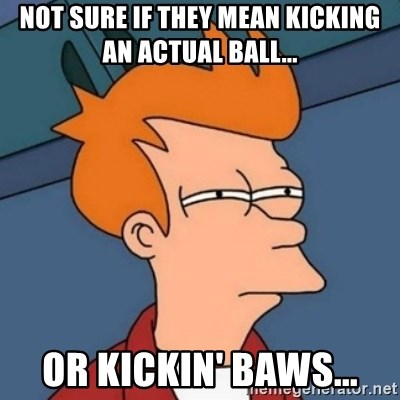 Not sure if troll - not sure if they mean kicking an actual ball... or kickin' baws...