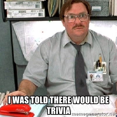 milton -  I was told there would be trivia