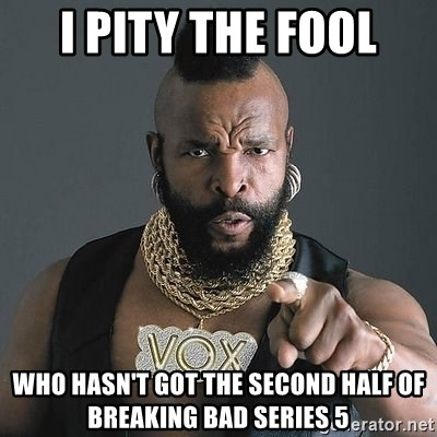 Mr T - i pity the fool who hasn't got the second half of breaking bad series 5