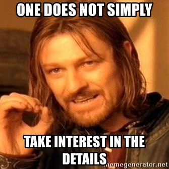 One Does Not Simply - one does not simply take interest in the details