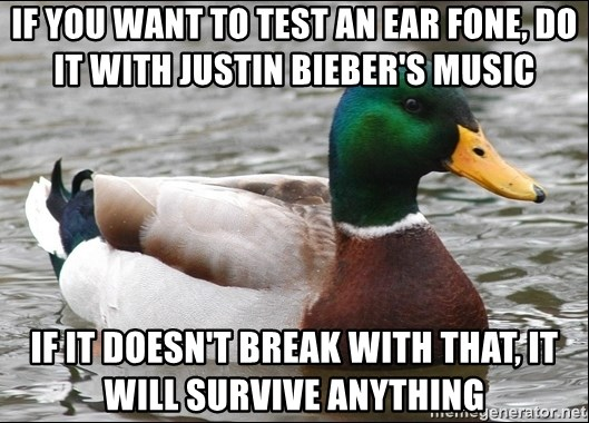 Actual Advice Mallard 1 - if you want to test an ear fone, do it with justin bieber's music if it doesn't break with that, it will survive anything