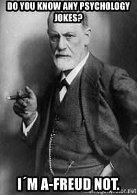 freud - Do you know any psychology jokes? I´m a-freud not.