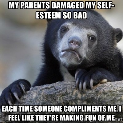 Confession Bear - my parents damaged my self-esteem so bad each time someone compliments me, i feel like they're making fun of me