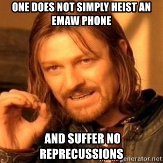 One Does Not Simply - one does not simply heist an emaw Phone  and suffer no reprecussions