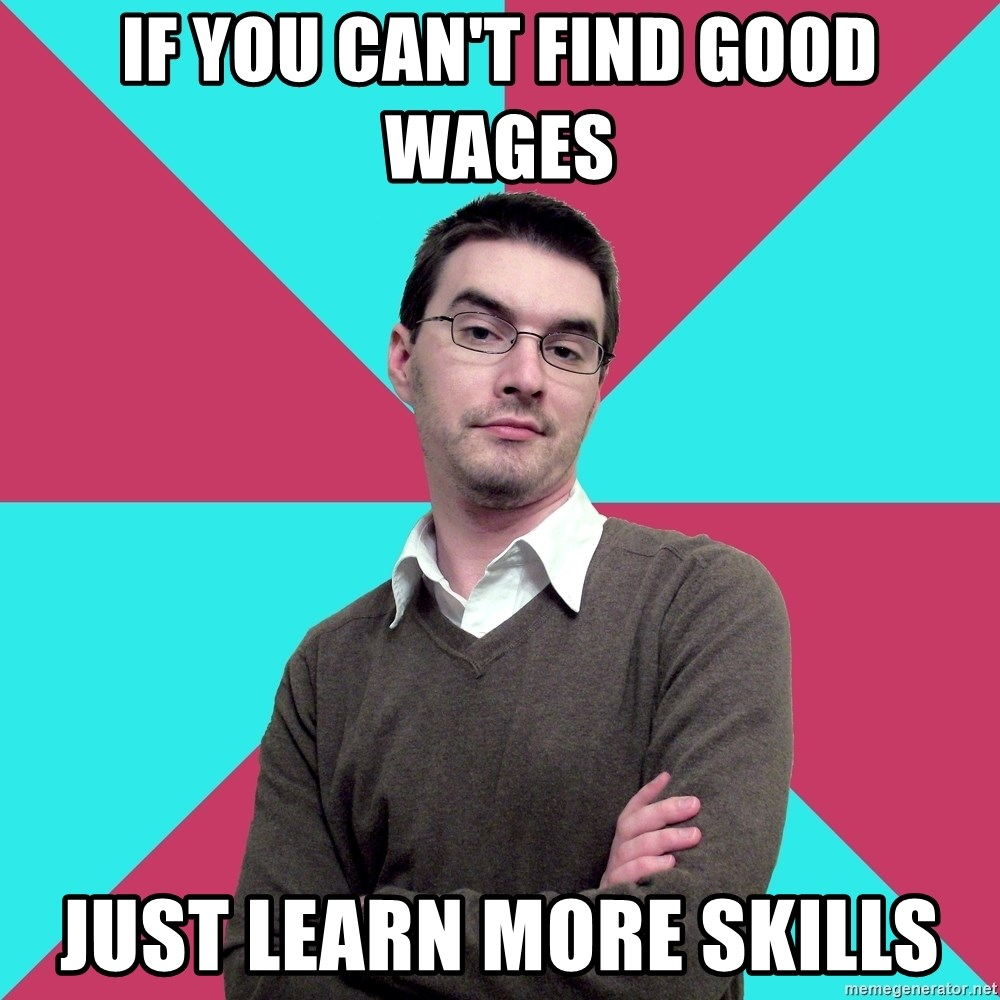 Privilege Denying Dude - if you can't find good wages just learn more skills