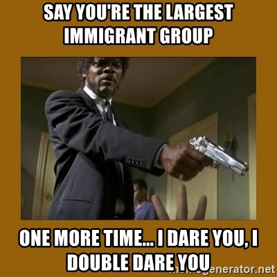 say what one more time - Say you're the largest immigrant group One more time... I dare you, I double dare you