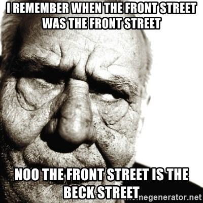 Back In My Day - I REMEMBER WHEN THE FRONT STREET WAS THE FRONT STREET noo the front street is the beck street