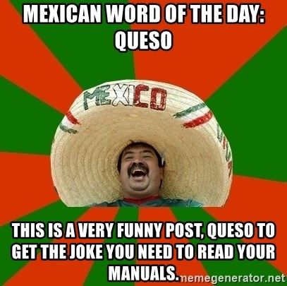 Mexico - Mexican word of the day: queso This is a very funny post, queso to get the joke you need to read your manuals.